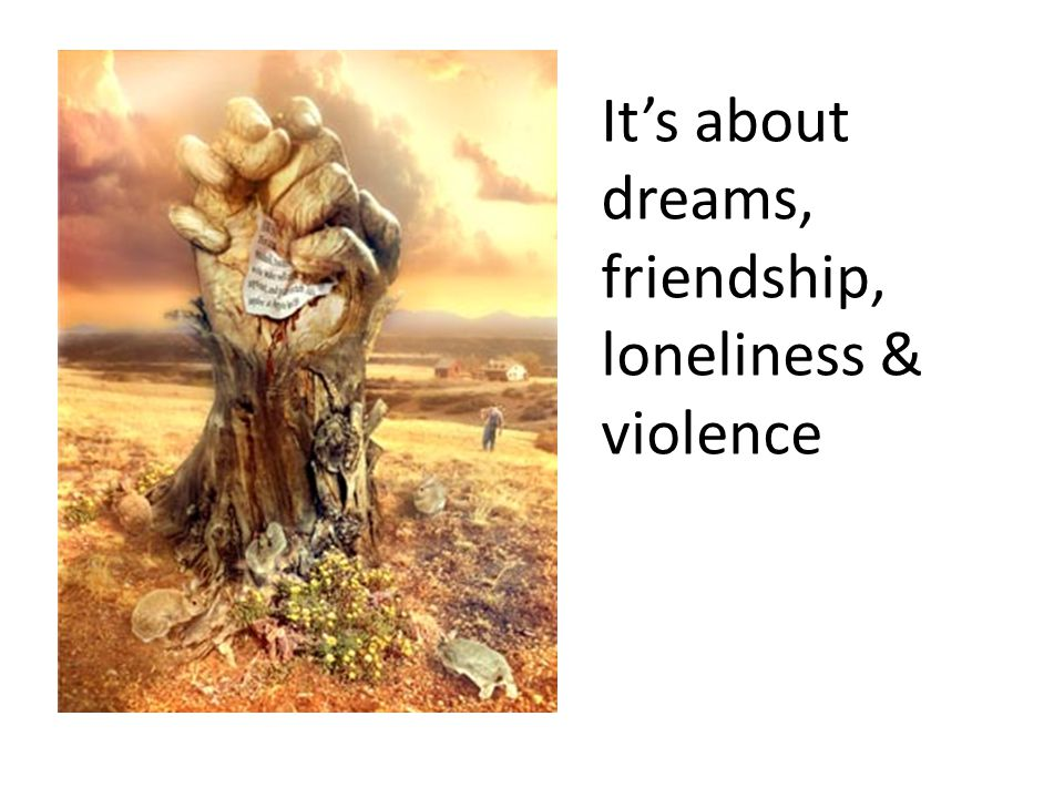 It's about dreams, friendship, loneliness & violence