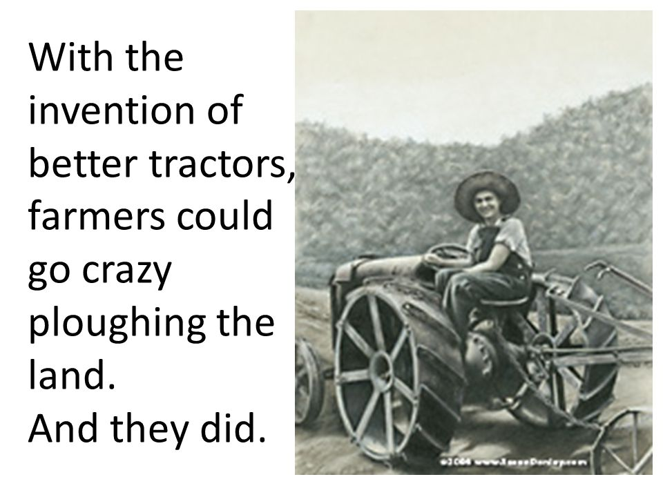 With the invention of better tractors, farmers could go crazy ploughing the land. And they did.