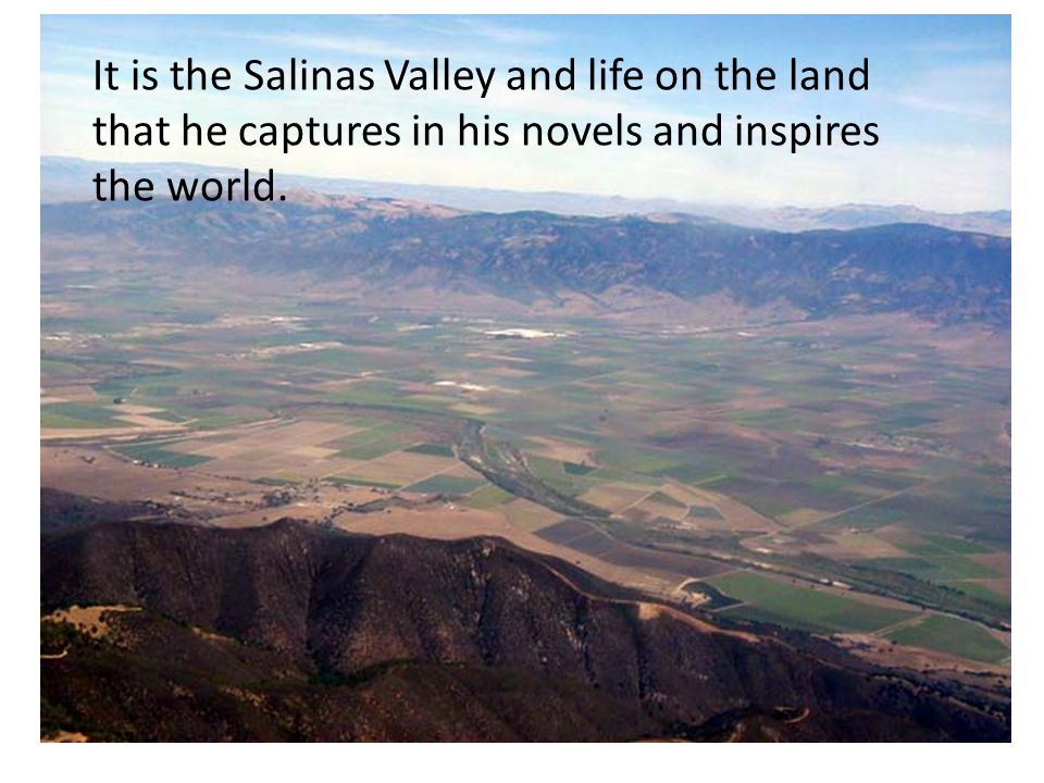 It is the Salinas Valley and life on the land that he captures in his novels and inspires the world.