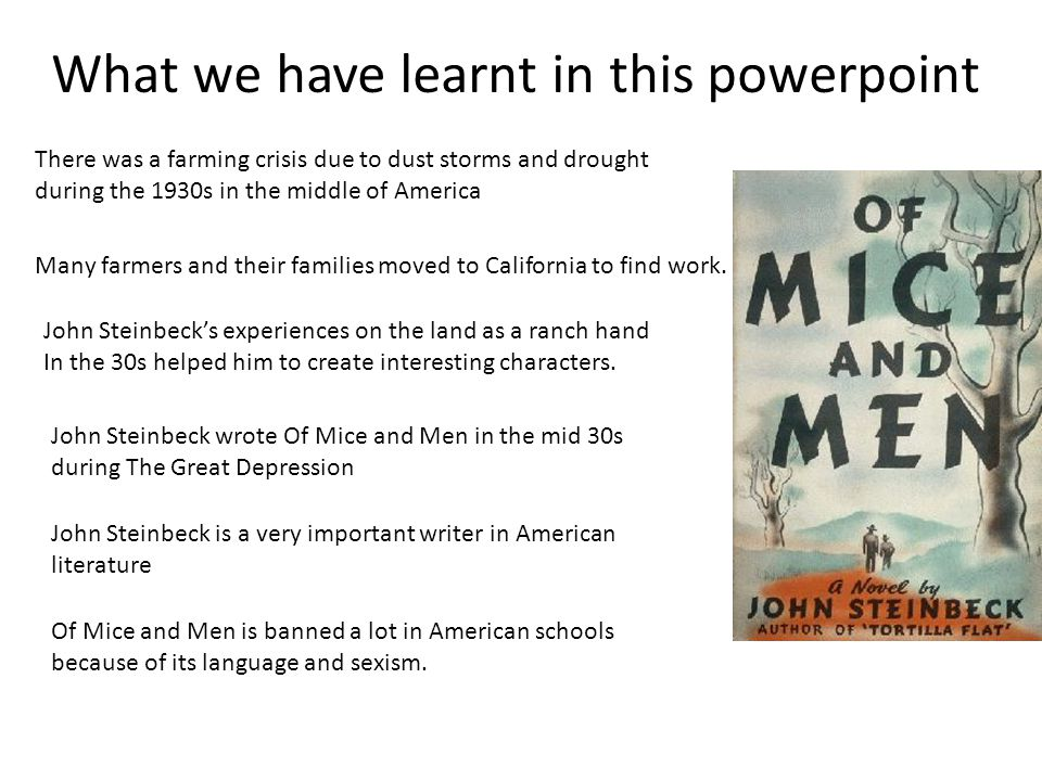 What we have learnt in this powerpoint John Steinbeck is a very important writer in American literature John Steinbeck's experiences on the land as a ranch hand In the 30s helped him to create interesting characters.