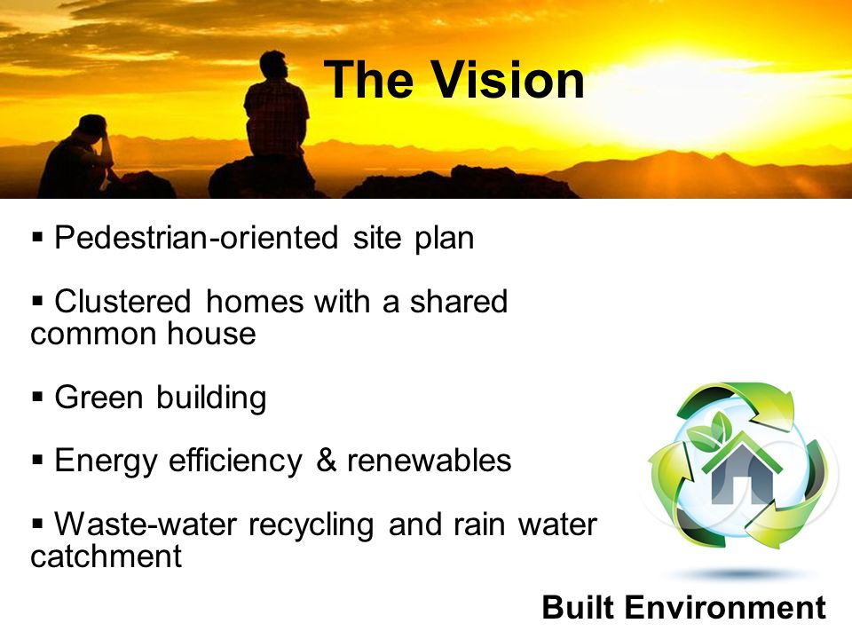 The Vision Built Environment  Pedestrian-oriented site plan  Clustered homes with a shared common house  Green building  Energy efficiency & renewables  Waste-water recycling and rain water catchment