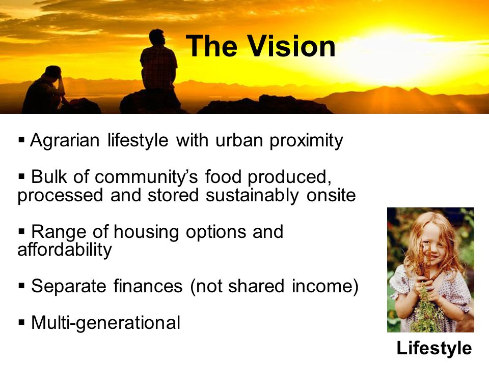 The Vision Lifestyle  Agrarian lifestyle with urban proximity  Bulk of community's food produced, processed and stored sustainably onsite  Range of