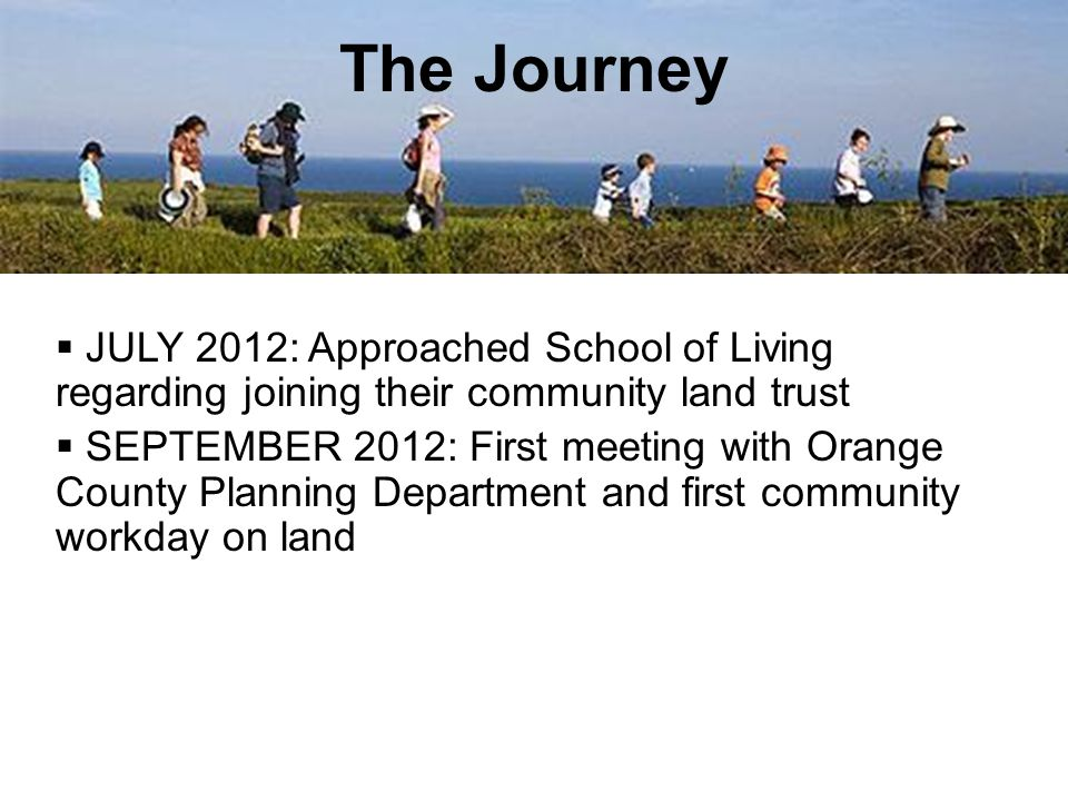  JULY 2012: Approached School of Living regarding joining their community land trust  SEPTEMBER 2012: First meeting with Orange County Planning Department and first community workday on land The Journey