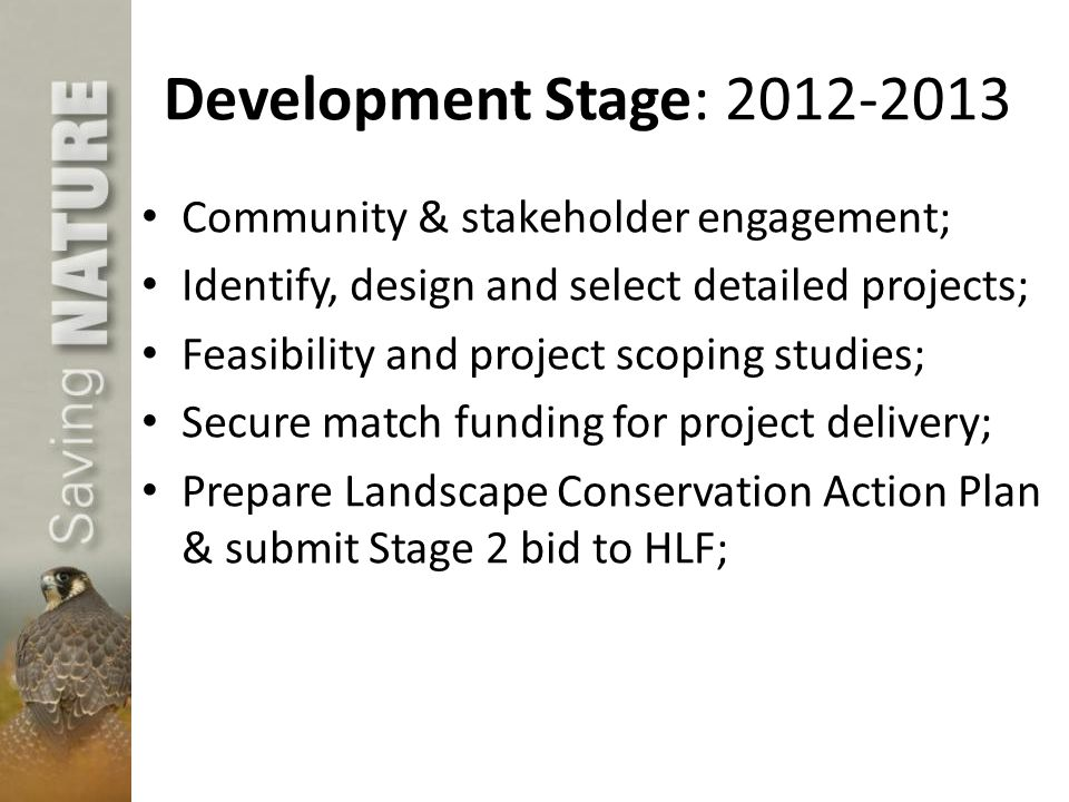 Development Stage: 2012-2013 Community & stakeholder engagement; Identify, design and select detailed projects; Feasibility and project scoping studies; Secure match funding for project delivery; Prepare Landscape Conservation Action Plan & submit Stage 2 bid to HLF;