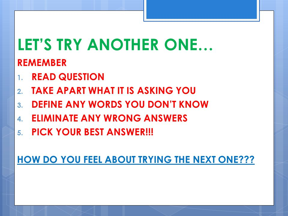 LET'S TRY ANOTHER ONE… REMEMBER 1. READ QUESTION 2. TAKE APART WHAT IT IS ASKING YOU 3. DEFINE ANY WORDS YOU DON'T KNOW 4. ELIMINATE ANY WRONG ANSWERS