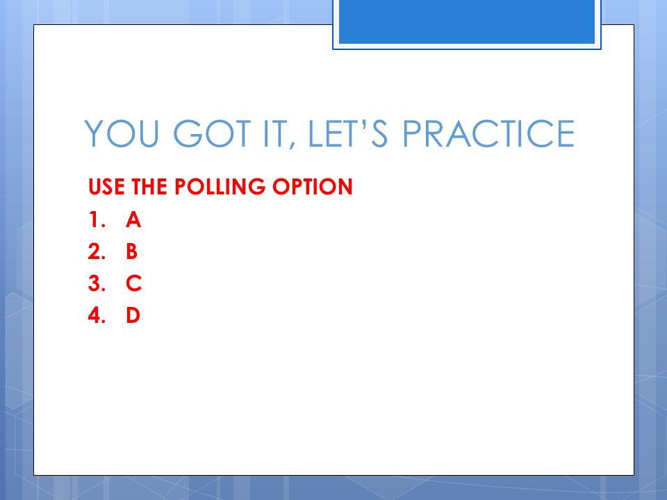 YOU GOT IT, LET'S PRACTICE USE THE POLLING OPTION 1. A 2. B 3. C 4. D