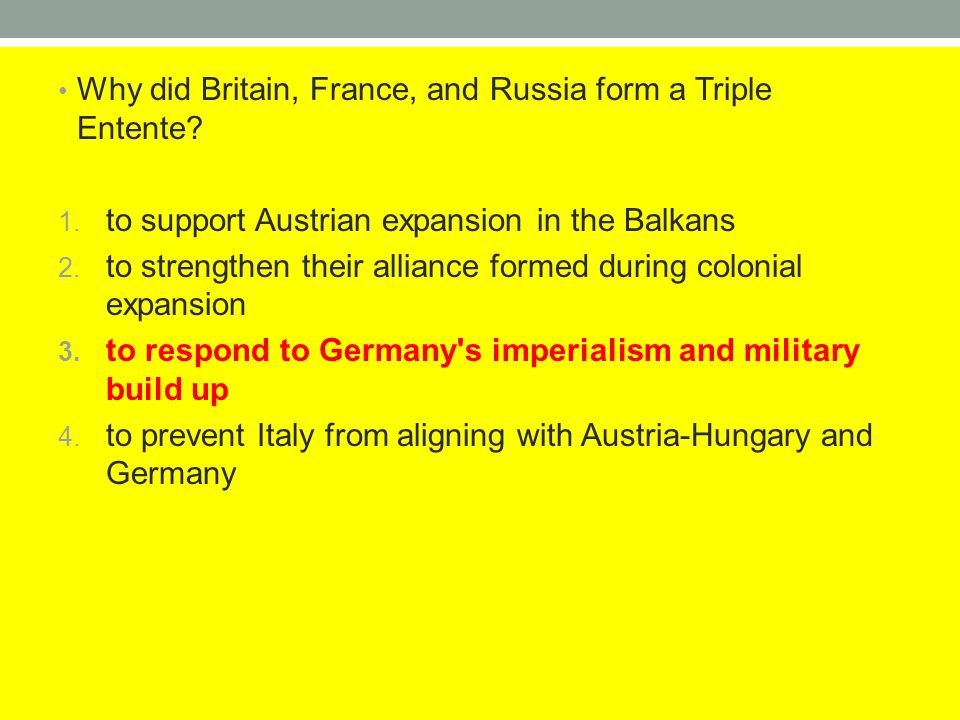 Why did Britain, France, and Russia form a Triple Entente? 1. to support Austrian expansion in the Balkans 2. to strengthen their alliance formed duri