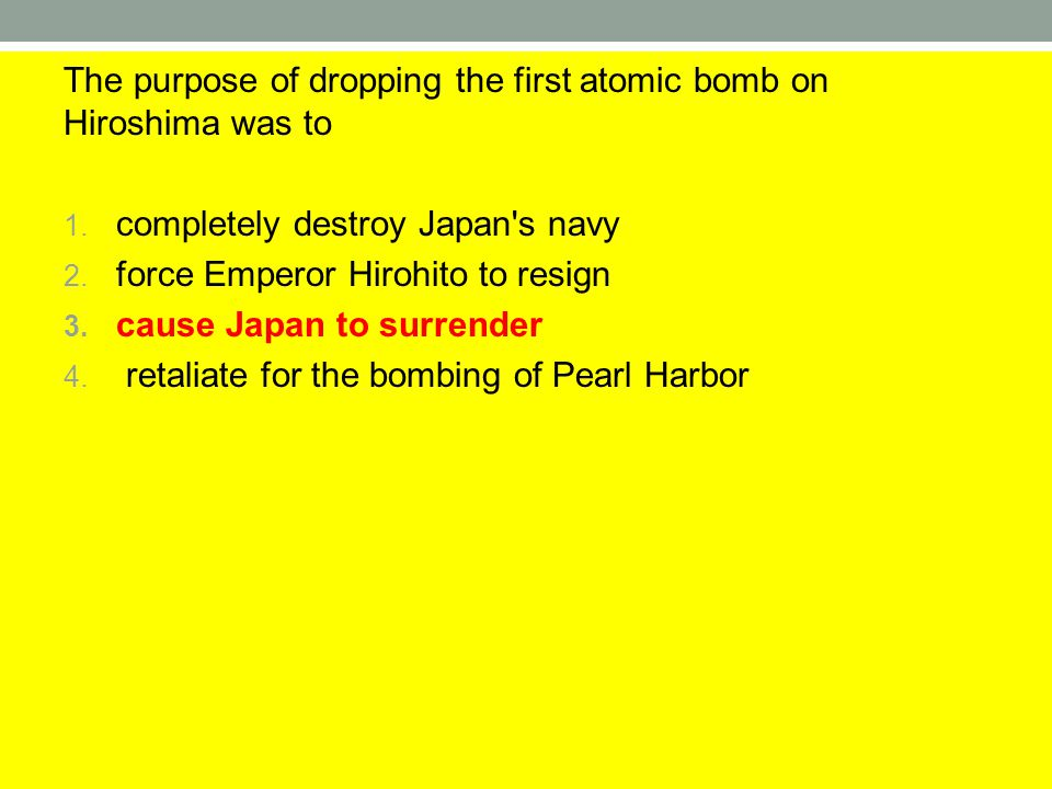 The purpose of dropping the first atomic bomb on Hiroshima was to 1. completely destroy Japan's navy 2. force Emperor Hirohito to resign 3. cause Japa