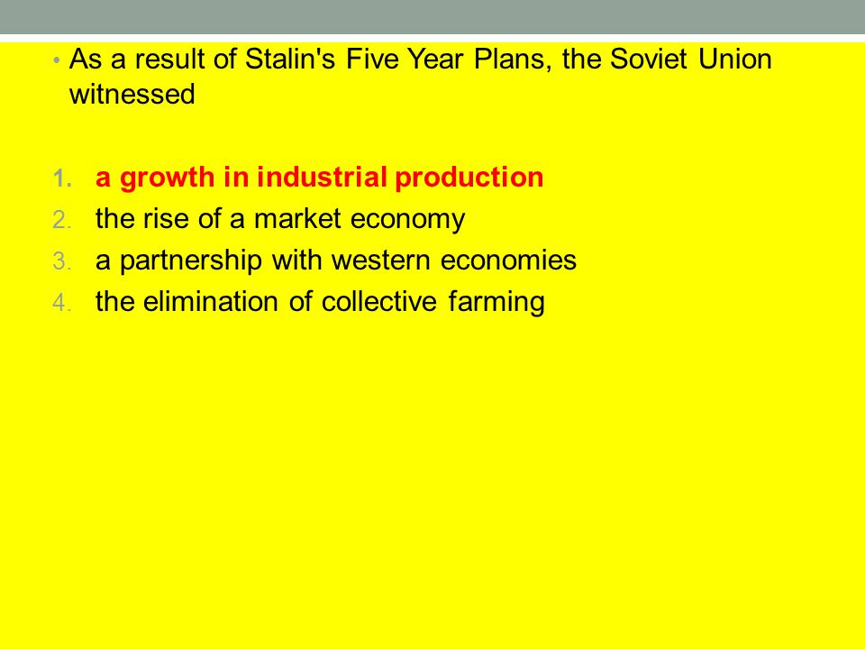 As a result of Stalin's Five Year Plans, the Soviet Union witnessed 1. a growth in industrial production 2. the rise of a market economy 3. a partners