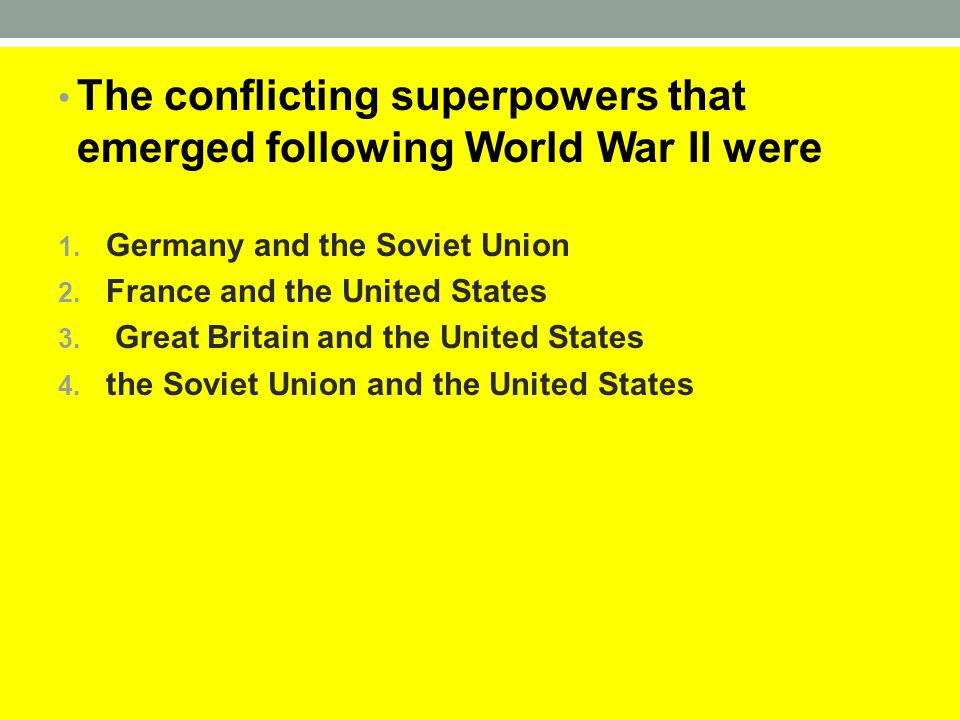 The conflicting superpowers that emerged following World War II were 1. Germany and the Soviet Union 2. France and the United States 3. Great Britain