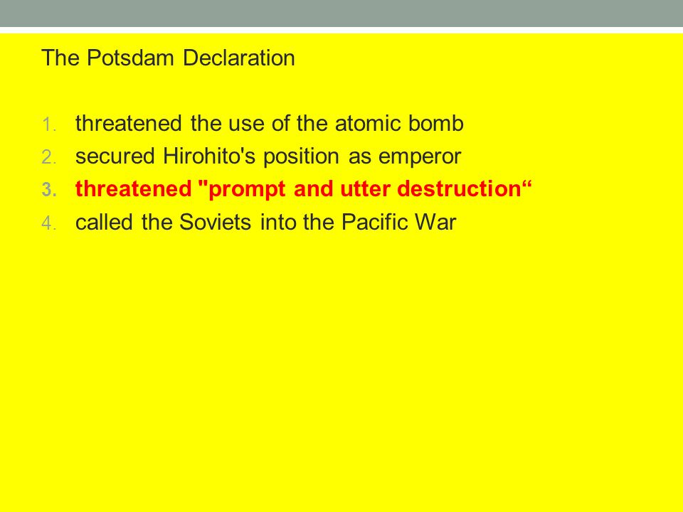 The Potsdam Declaration 1. threatened the use of the atomic bomb 2. secured Hirohito's position as emperor 3. threatened