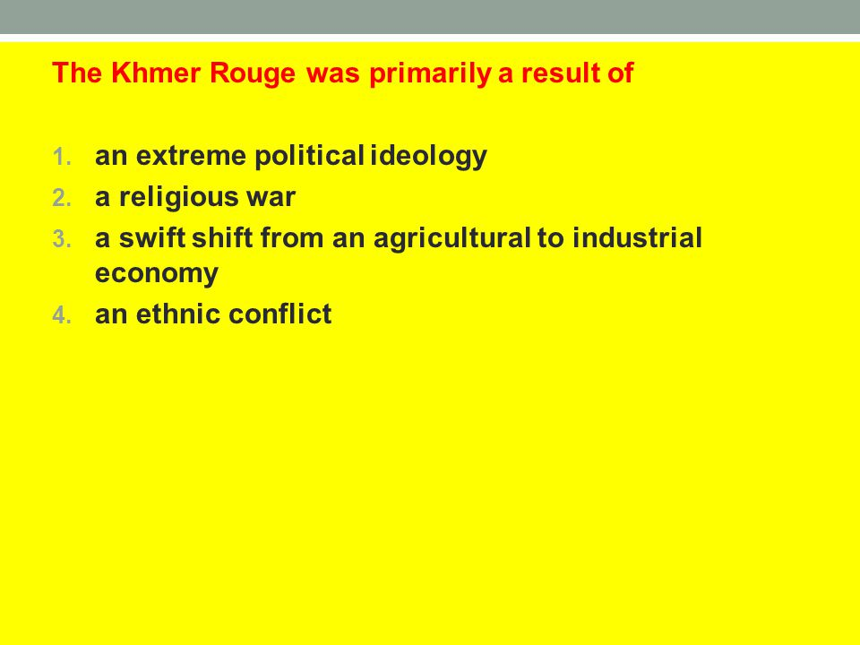The Khmer Rouge was primarily a result of 1. an extreme political ideology 2. a religious war 3. a swift shift from an agricultural to industrial econ