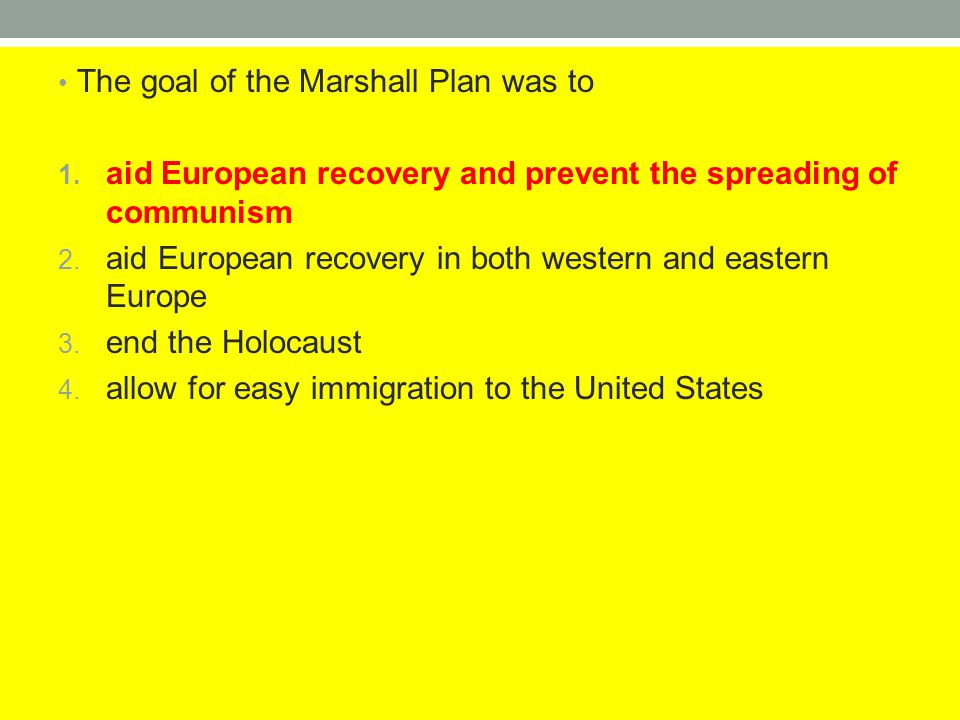 The goal of the Marshall Plan was to 1. aid European recovery and prevent the spreading of communism 2. aid European recovery in both western and east