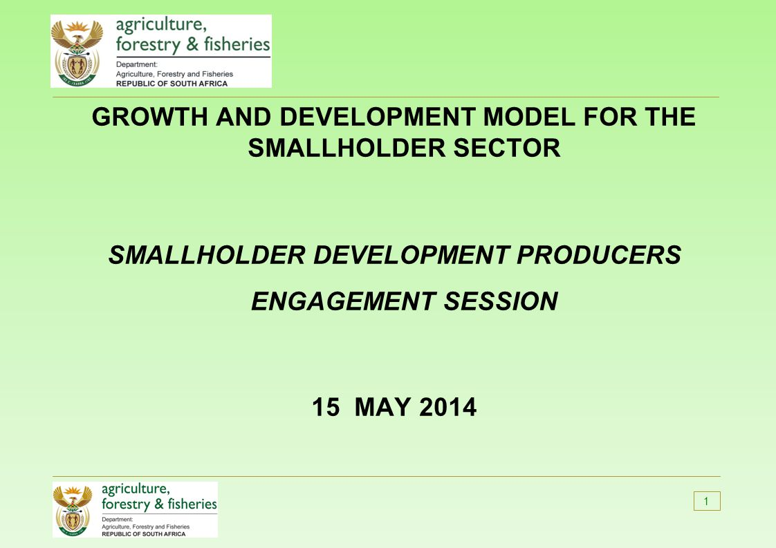 GROWTH AND DEVELOPMENT MODEL FOR THE SMALLHOLDER SECTOR SMALLHOLDER DEVELOPMENT PRODUCERS ENGAGEMENT SESSION 15 MAY 2014 1