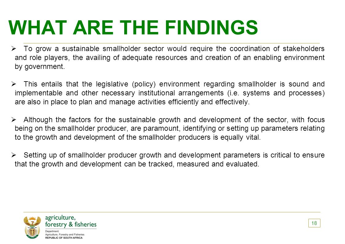 WHAT ARE THE FINDINGS  To grow a sustainable smallholder sector would require the coordination of stakeholders and role players, the availing of adequate resources and creation of an enabling environment by government.