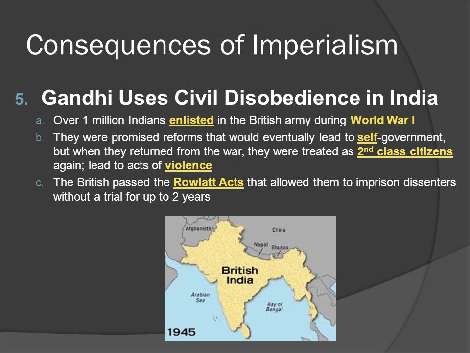 Consequences of Imperialism 5. Gandhi Uses Civil Disobedience in India a. Over 1 million Indians enlisted in the British army during World War I b. Th