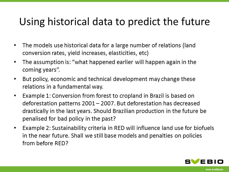 www.svebio.se Using historical data to predict the future The models use historical data for a large number of relations (land conversion rates, yield increases, elasticities, etc) The assumption is: what happened earlier will happen again in the coming years .