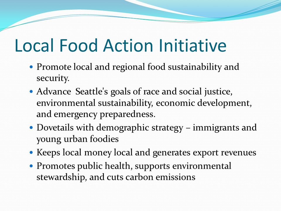 Local Food Action Initiative Promote local and regional food sustainability and security.