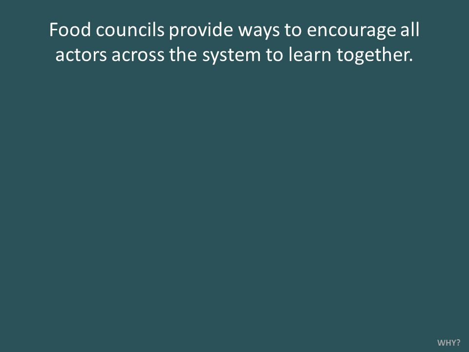 Food councils provide ways to encourage all actors across the system to learn together. WHY?