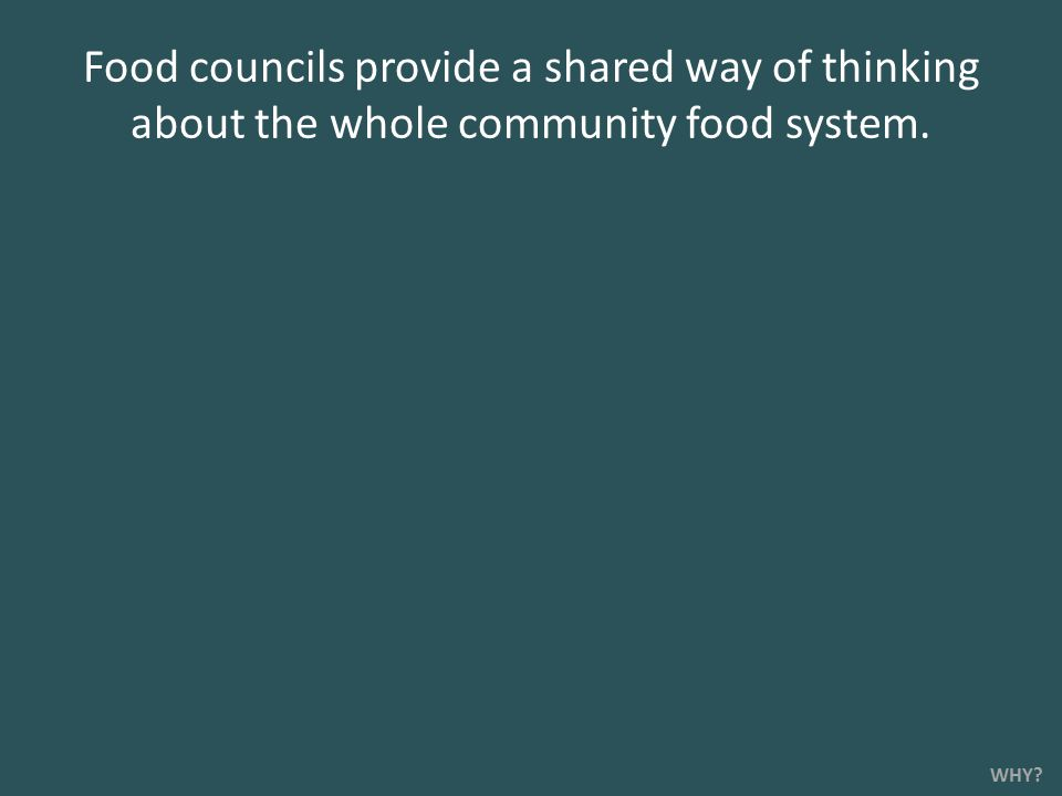 Food councils provide a shared way of thinking about the whole community food system. WHY?