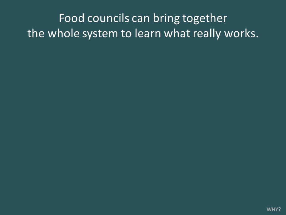 Food councils can bring together the whole system to learn what really works. WHY?