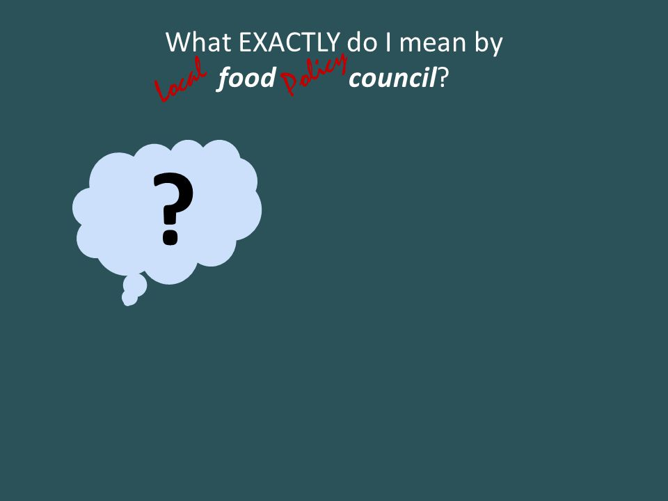 ? What EXACTLY do I mean by food council? Policy Local