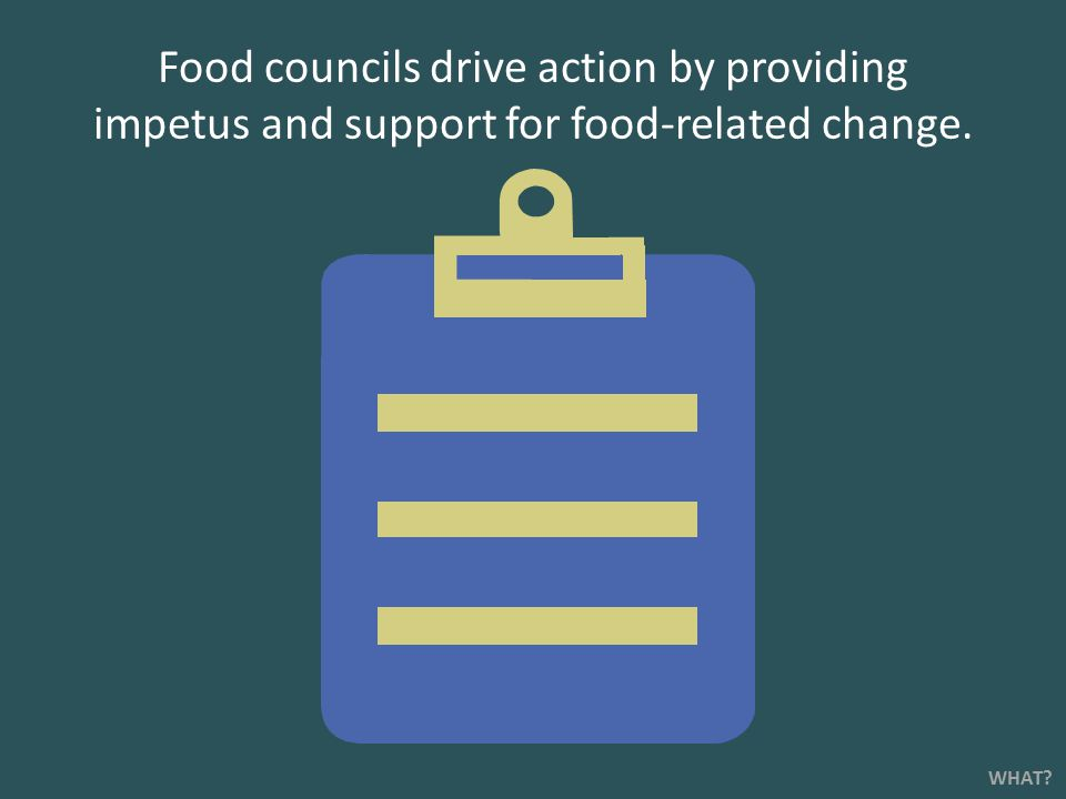 Food councils drive action by providing impetus and support for food-related change. WHAT?