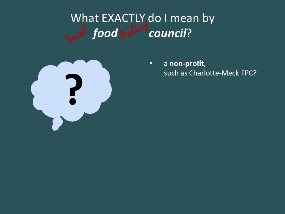 ? What EXACTLY do I mean by food council? a non-profit, such as Charlotte-Meck FPC? Policy Local