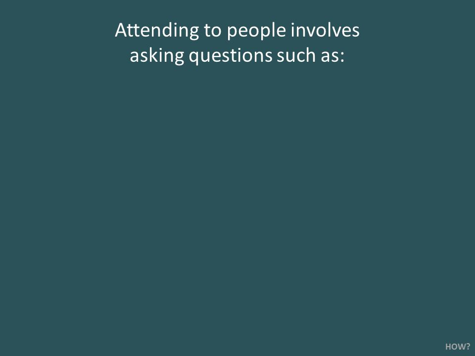 Attending to people involves asking questions such as: HOW?