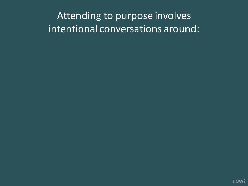Attending to purpose involves intentional conversations around: HOW?