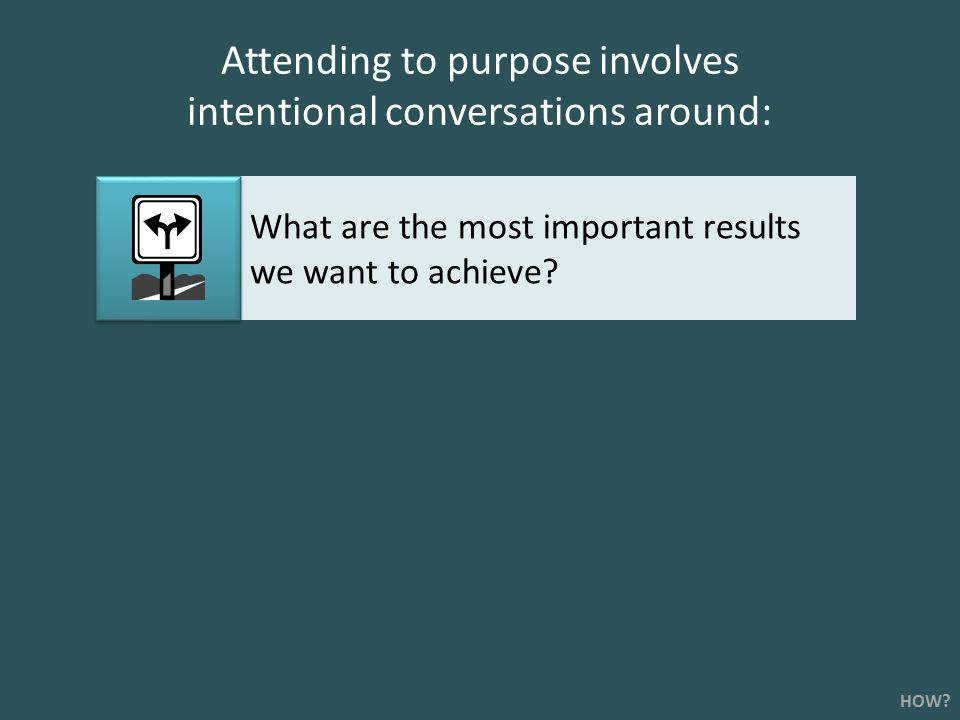 Attending to purpose involves intentional conversations around: What are the most important results we want to achieve.