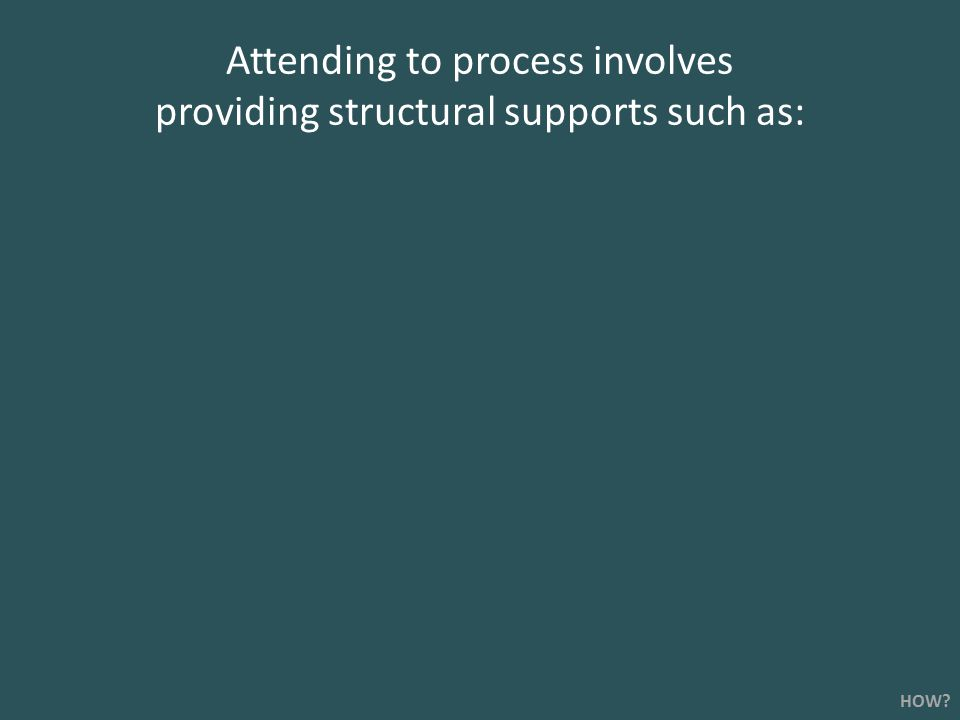 Attending to process involves providing structural supports such as: HOW?