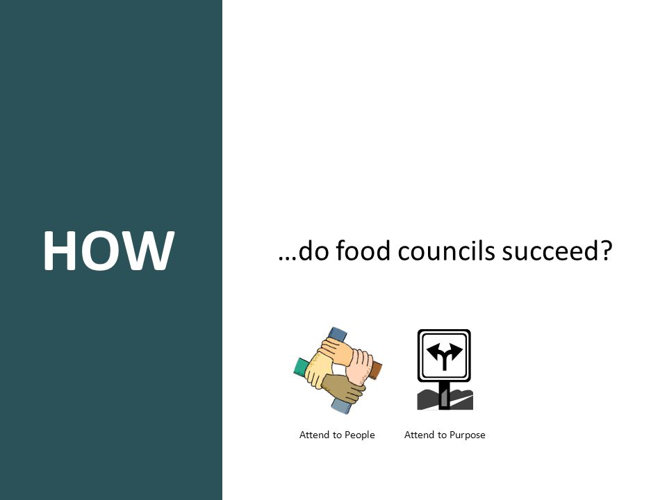HOW …do food councils succeed? Attend to People Attend to Purpose