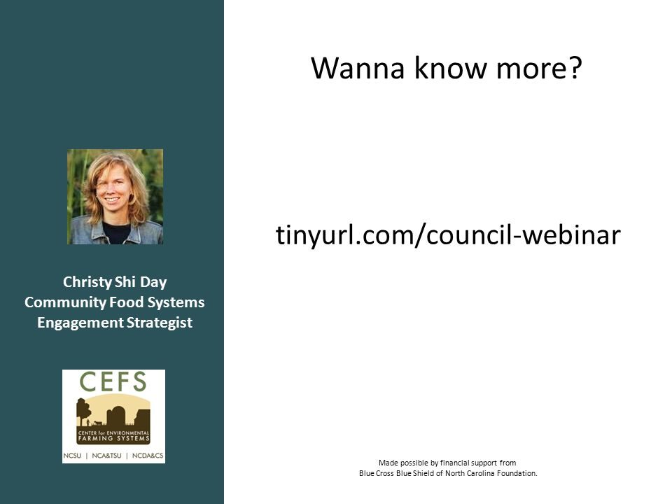 Christy Shi Day Community Food Systems Engagement Strategist tinyurl.com/council-webinar Made possible by financial support from Blue Cross Blue Shield of North Carolina Foundation.