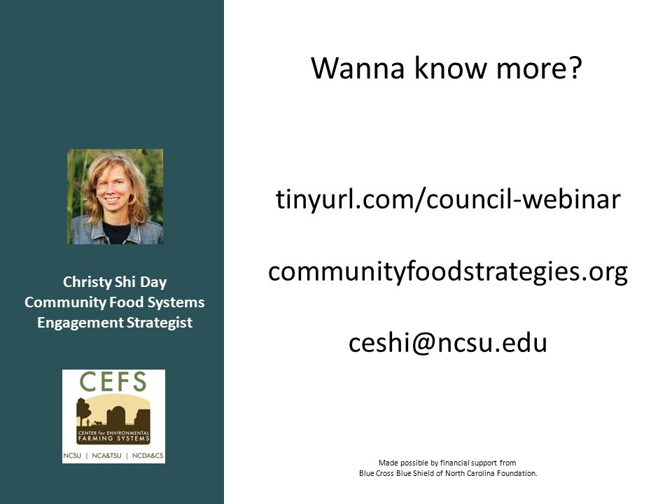 Christy Shi Day Community Food Systems Engagement Strategist tinyurl.com/council-webinar communityfoodstrategies.org ceshi@ncsu.edu Made possible by financial support from Blue Cross Blue Shield of North Carolina Foundation.