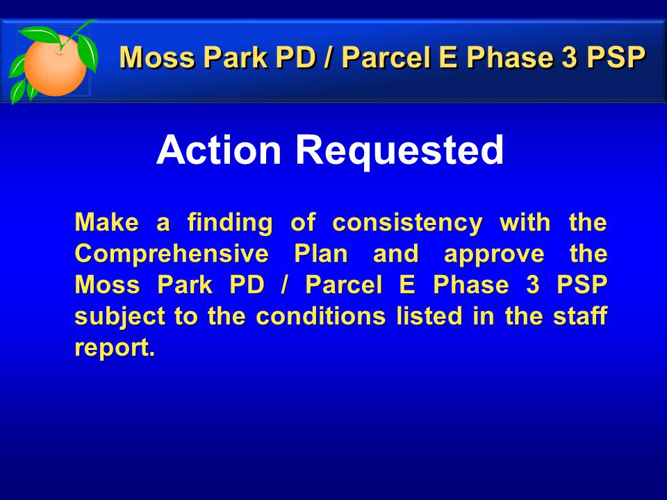 Action Requested Make a finding of consistency with the Comprehensive Plan and approve the Moss Park PD / Parcel E Phase 3 PSP subject to the conditions listed in the staff report.