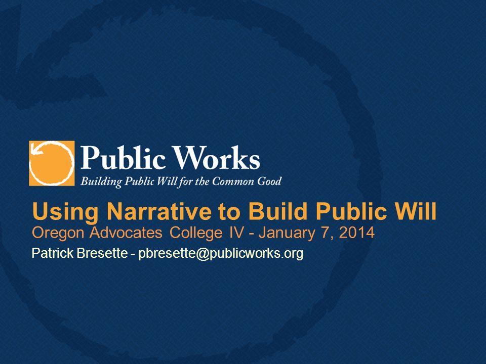 Using Narrative to Build Public Will Oregon Advocates College IV - January 7, 2014 Patrick Bresette - pbresette@publicworks.org