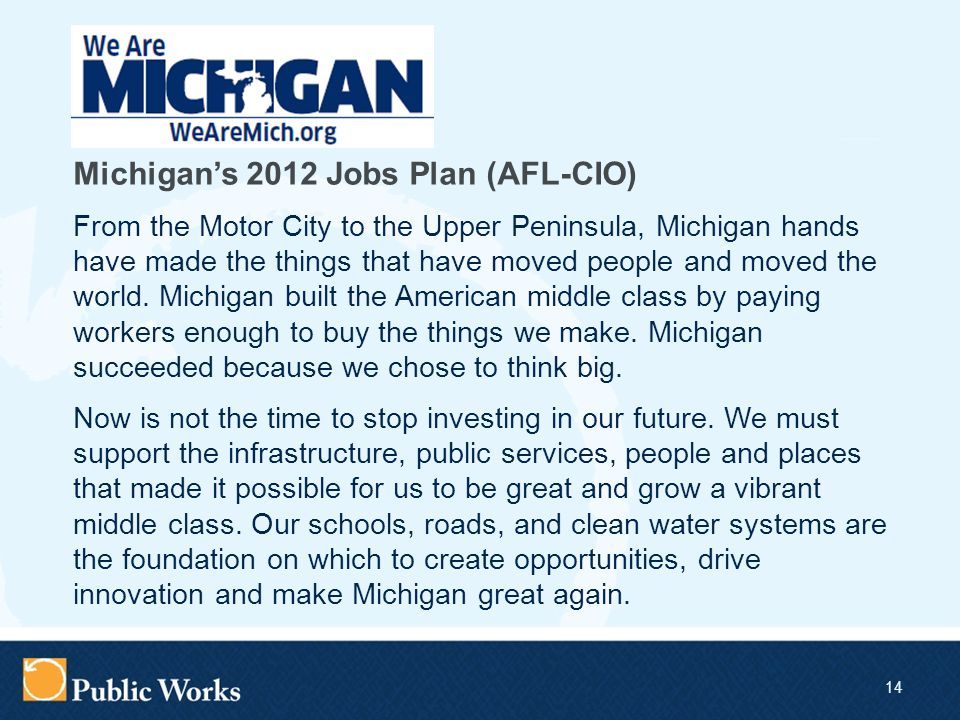 14 Michigan's 2012 Jobs Plan (AFL-CIO) From the Motor City to the Upper Peninsula, Michigan hands have made the things that have moved people and moved the world.