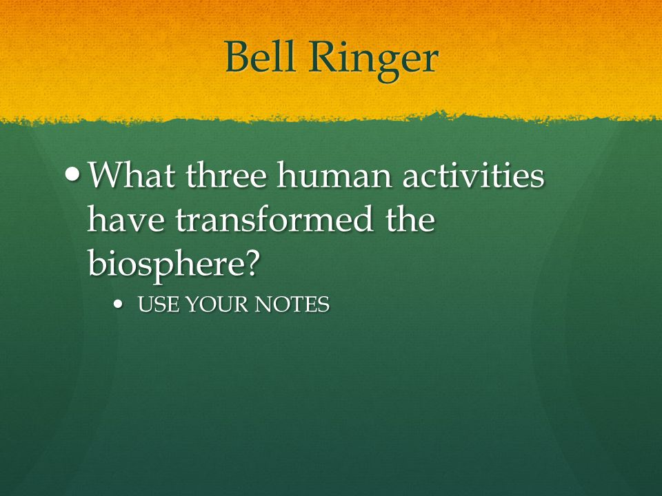 Bell Ringer What three human activities have transformed the biosphere.