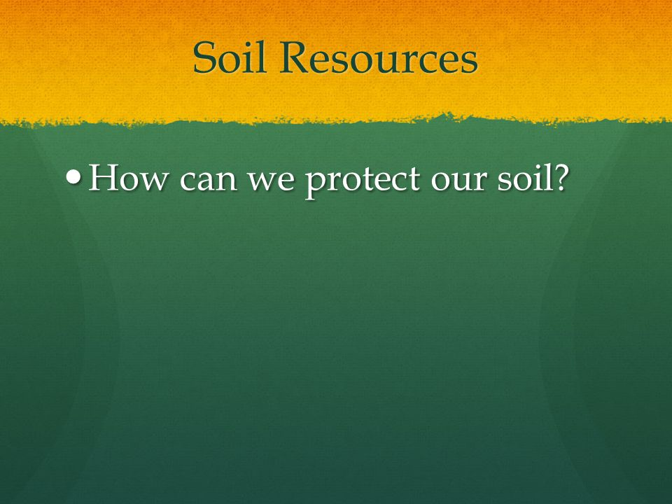 Soil Resources How can we protect our soil? How can we protect our soil?