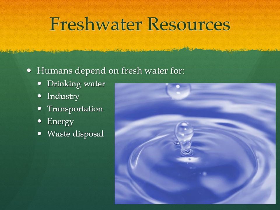 Freshwater Resources Humans depend on fresh water for: Humans depend on fresh water for: Drinking water Drinking water Industry Industry Transportation Transportation Energy Energy Waste disposal Waste disposal