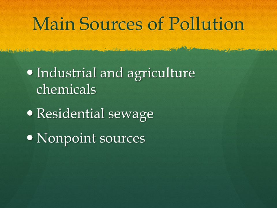 Main Sources of Pollution Industrial and agriculture chemicals Industrial and agriculture chemicals Residential sewage Residential sewage Nonpoint sources Nonpoint sources