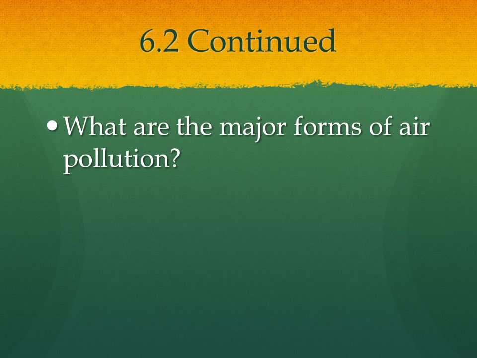 6.2 Continued What are the major forms of air pollution? What are the major forms of air pollution?