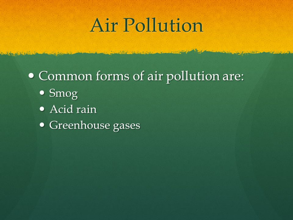 Air Pollution Common forms of air pollution are: Common forms of air pollution are: Smog Smog Acid rain Acid rain Greenhouse gases Greenhouse gases