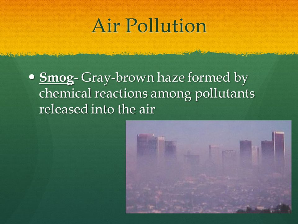 Air Pollution Smog - Gray-brown haze formed by chemical reactions among pollutants released into the air Smog - Gray-brown haze formed by chemical reactions among pollutants released into the air