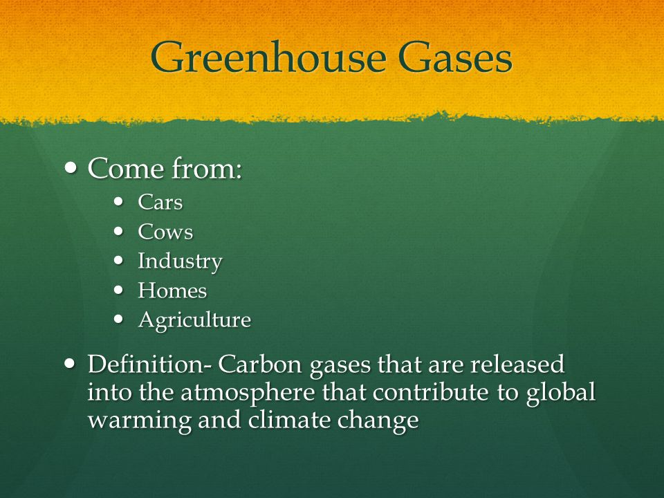Greenhouse Gases Come from: Come from: Cars Cars Cows Cows Industry Industry Homes Homes Agriculture Agriculture Definition- Carbon gases that are released into the atmosphere that contribute to global warming and climate change Definition- Carbon gases that are released into the atmosphere that contribute to global warming and climate change