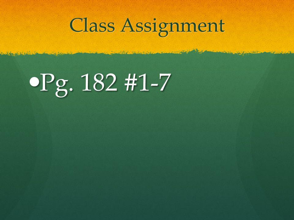 Class Assignment Pg. 182 #1-7 Pg. 182 #1-7