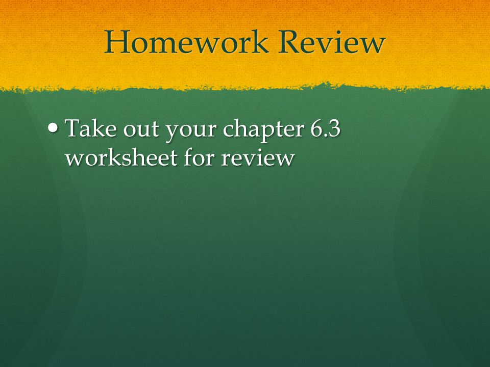 Homework Review Take out your chapter 6.3 worksheet for review Take out your chapter 6.3 worksheet for review