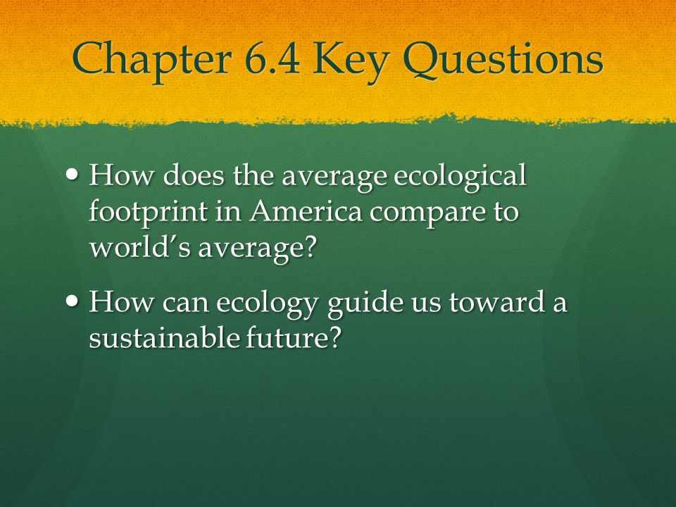 Chapter 6.4 Key Questions How does the average ecological footprint in America compare to world's average.