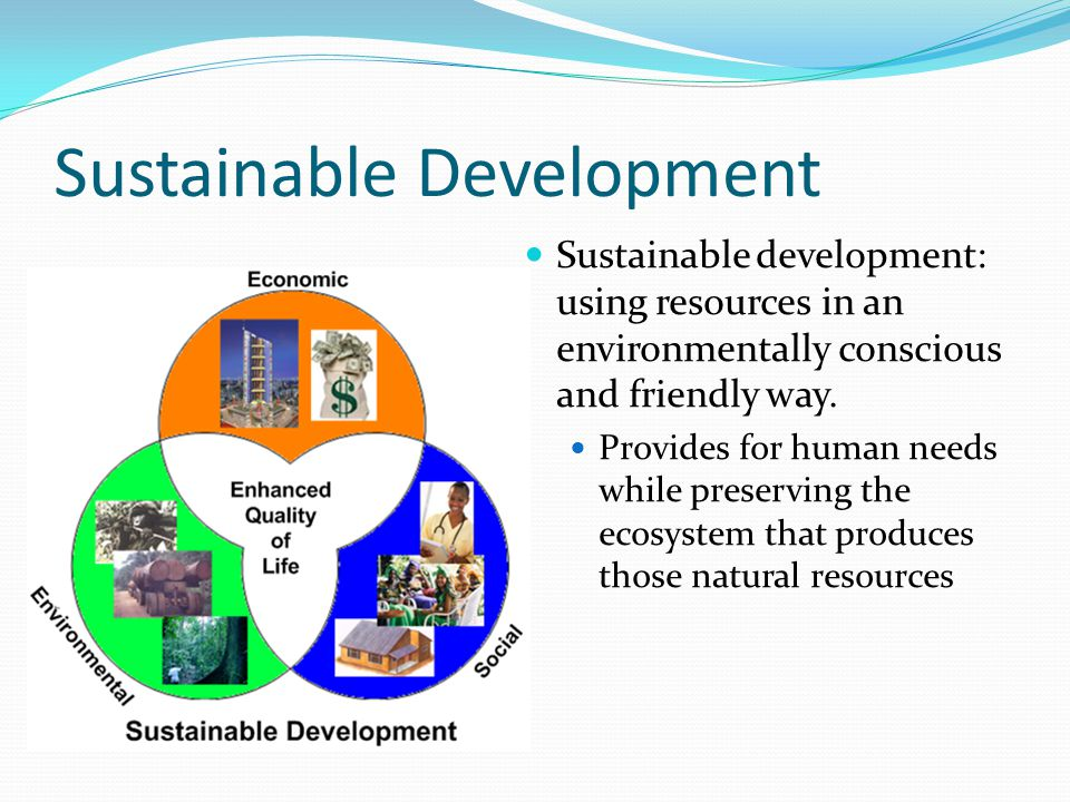 Sustainable Development It should: Cause no long-term harm to the ecosystem Consume as little energy and material as possible Should be able to withstand environmental stresses (droughts, floods, heat waves, cold snaps) Help people improve their situation